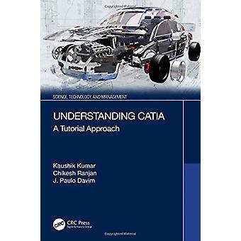 Understanding CATIA by Kumar & Kaushik Birla Institute of Technology & MesraRanjan & Chikesh RTC Institute of Technology & IndiaDavim & J. Paulo University of Aveiro & Portugal