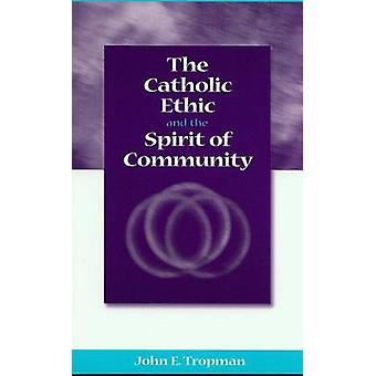 The Catholic Ethic and the Spirit of Community by John E. Tropman