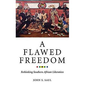 A Flawed Freedom - Rethinking Southern African Liberation by John S. S