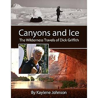 Canyons and Ice - The Wilderness Travels of Dick Griffith by Kaylene J
