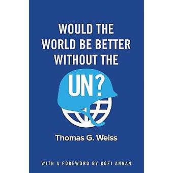 Would the World Be Better Without the UN? by Thomas G. Weiss - 978150