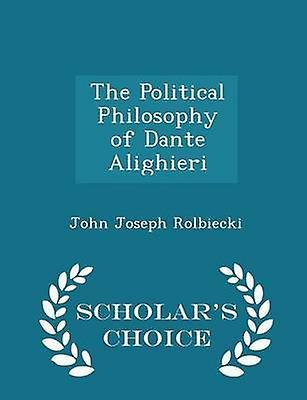 The Political Philosophy of Dante Alighieri  Scholars Choice Edition by Rolbiecki & John Joseph