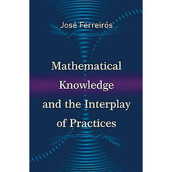 Mathematical Knowledge and the Interplay of Practices by Jose Ferreir