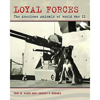 Loyal Forces - The American Animals of World War II by Toni M Kiser -