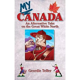My Canada - An Alternative Take on the Great White North by Geordie Te