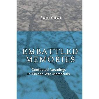 Embattled Memories - Contested Meanings in Korean War Memorials by Suh
