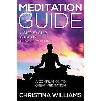 Meditation Guide A Step by Step Guide on How to Meditate A Compilation to Great Meditation by Williams & Christina