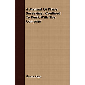 A Manual Of Plane Surveying  Confined To Work With The Compass by Bagot & Thomas