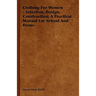 Clothing for Women  Selection Design Construction A Practical Manual for School and Home by Baldt & Laura Irene