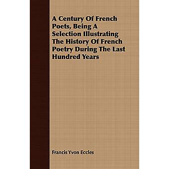A Century Of French Poets Being A Selection Illustrating The History Of French Poetry During The Last Hundred Years by Eccles & Francis Yvon