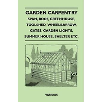 Garden Carpentry  Span Roof Greenhouse Toolshed Wheelbarrow Gates Garden Lights Summer House Shelter Etc. by Various