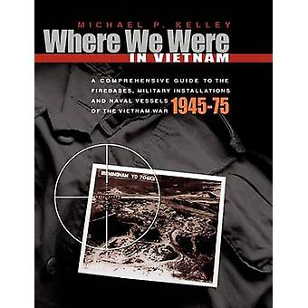 Where We Were in Vietnam A Comprehensive Guide to the Firebases Military Installations and Naval Vessels of the Vietnam War by Kelley & Michael