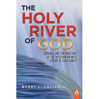 The Holy River of God Currents and Contributions of the Wesleyan Holiness Stream of Christianity by Callen & Barry L