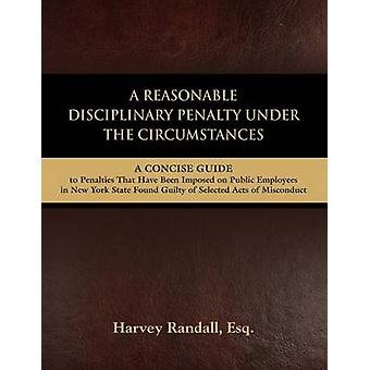 A   Reasonable Disciplinary Penalty Under the Circumstances A Concise Guide to Penalties That Have Been Imposed on Public Employees in New York State by Randall & Esq Harvey