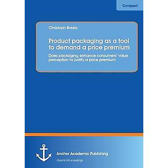Product packaging as tool to demand a price premium Does packaging enhance consumers value perception to justify a price premium by Breetz & Christoph