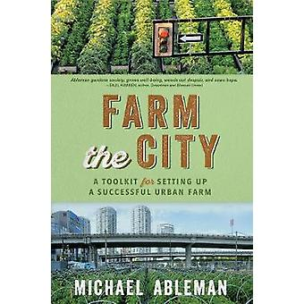 Farm The City - A Toolkit for Setting Up a Successful Urban Farm by Mi
