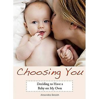 Choosing You - Deciding to Have a Baby on My Own by Alexandra Soiseth