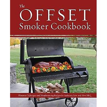 The Offset Smoker Cookbook - Pitmaster Techniques and Mouthwatering Re