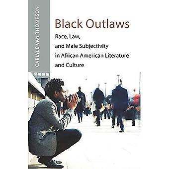 Black Outlaws: Race, Law, and Male Subjectivity in African American Literature and Culture (...
