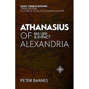 Athanasius of Alexandria - His Life and Impact by Peter Barnes - 97815