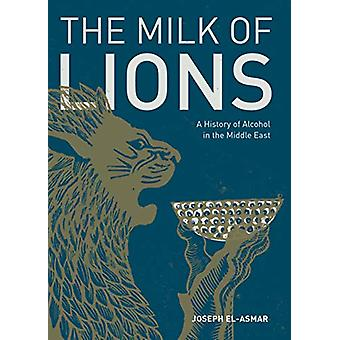 Milk of Lions - A History of Alcohol in the Middle East by Joseph El-A