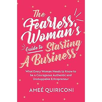 The Fearless Woman's Guide to Starting a Business What Every Woman Needs to Know to be a Courageous Authentic and Unstoppable Entrepreneur A Woman Owned Business Startup StepByStep Guidebook