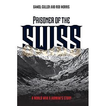 Prisoner of the Swiss - A World War II Airman's Story by Daniel Culler