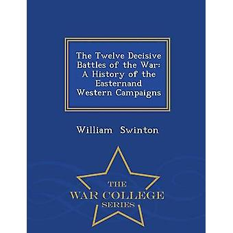 The Twelve Decisive Battles of the War A History of the Easternand Western Campaigns  War College Series by Swinton & William