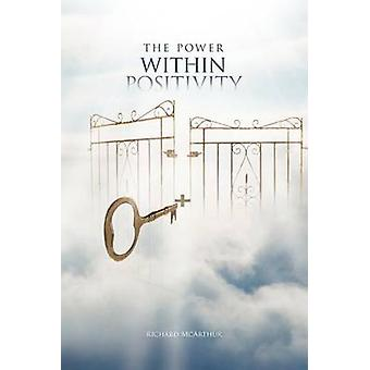The Power Within Positivity How to Apply It to Your Life by McArthur & Richard