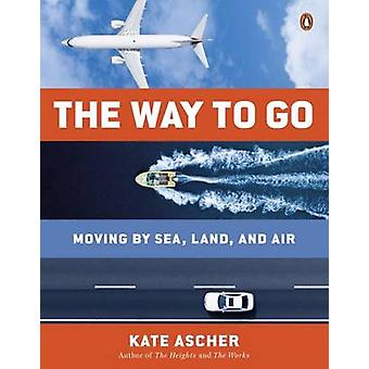 The Way to Go - Moving by Sea - Land - and Air by Kate Ascher - 978014