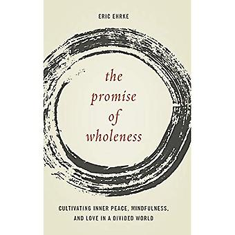 The Promise of Wholeness: Cultivating Inner Peace, Mindfulness, and Love in a� Divided World