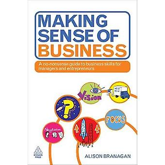 Making Sense of Business A NoNonsense Guide to Business Skills for Managers and Entrepreneurs by Branagan & Alison
