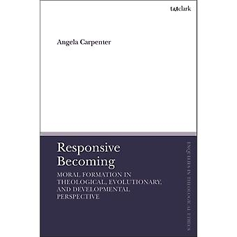 Responsive Becoming Moral Formation in Theological Evoluti by Angela Carpenter