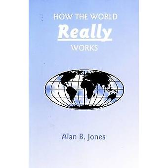 How the World Really Works by Alan B. Jones - 9780964084810 Book