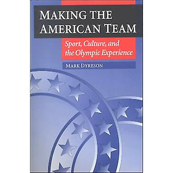 Making the American Team - Sport - Culture - and the Olympic Experienc