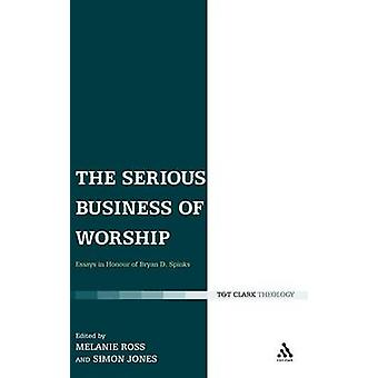 The Serious Business of Worship Essays in Honour of Bryan D. Spinks by Ross & Melanie