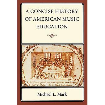 A Concise History of American Music Education di Michael Mark