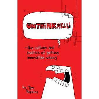 Unthinkable The Culture and Politics of Getting Innovation Wrong by Hopkins & Tom