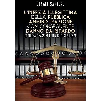 Linerzia illegittima della pubblica amministrazione con conseguente danno da ritardo. Dottrina e massime della giurisprudenza by Santoro & Donato