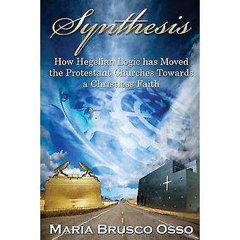 Synthesis How Hegelian Logic has Moved the Protestant Churches Towards a Christless Faith by Brusco Osso & Maria