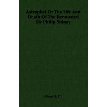 Astrophel Or The Life And Death Of The Renowned Sir Philip Sidney by Bill & Alfred H.