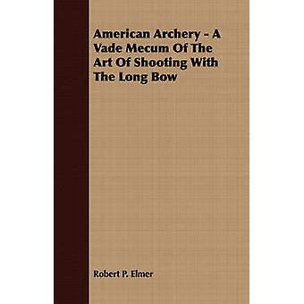 American Archery  A Vade Mecum Of The Art Of Shooting With The Long Bow by Elmer & Robert P.