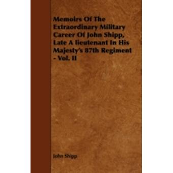 Memoirs Of The Extraordinary Military Career Of John Shipp Late A lieutenant In His Majestys 87th Regiment  Vol. II by Shipp & John