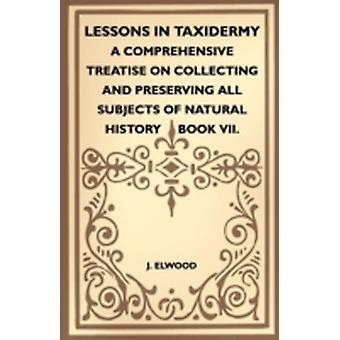 Lessons In Taxidermy  A Comprehensive Treatise On Collecting And Preserving All Subjects Of Natural History  Book VII. by Elwood & J.