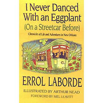 I Never Danced with an Eggplant on a Streetcar Before Chronicles of Life and Adventures in New Orleans by Laborde & Errol