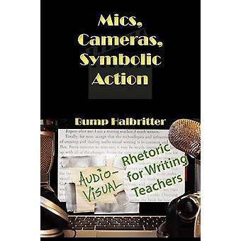 Mics Cameras Symbolic Action AudioVisual Rhetoric for Writing Teachers by Halbritter & Scott K.