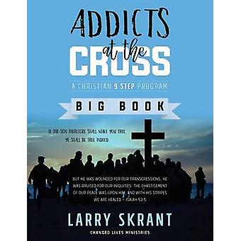 Addicts at the Cross A Christian 9 Step Program by Skrant & Larry