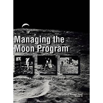 Managing the Moon Program Lessons Learned From Apollo. Monograph in Aerospace History No. 14 1999. by Logsdon & John M.