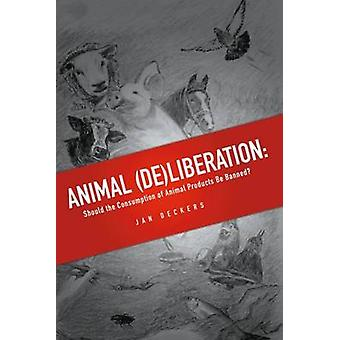 Animal Deliberation Should the Consumption of Animal Products Be Banned by Deckers & Jan