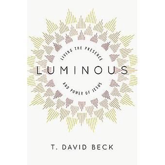 Luminous - Living the Presence and Power of Jesus by T David Beck - 97